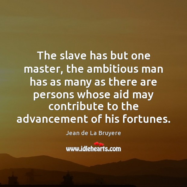 Image, The slave has but one master, the ambitious man has as many