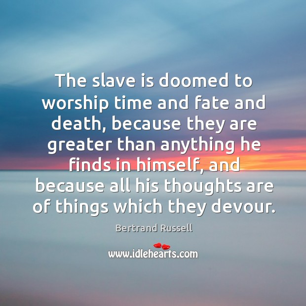 The slave is doomed to worship time and fate and death, because they are greater than Image
