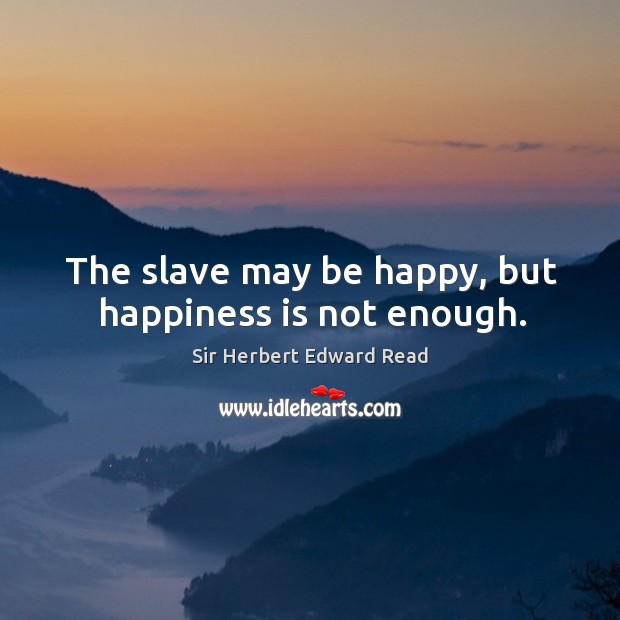 The slave may be happy, but happiness is not enough. Sir Herbert Edward Read Picture Quote