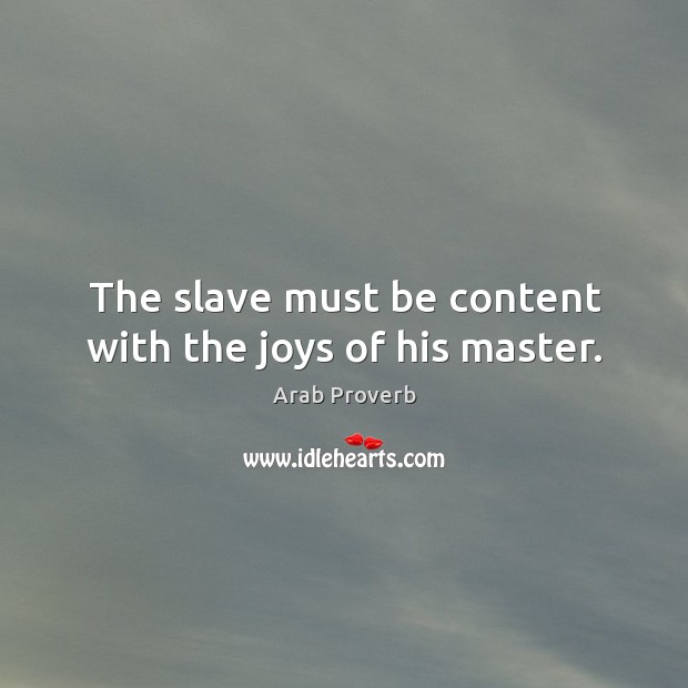 The slave must be content with the joys of his master. Arab Proverbs Image