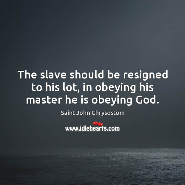 The slave should be resigned to his lot, in obeying his master he is obeying God. Image