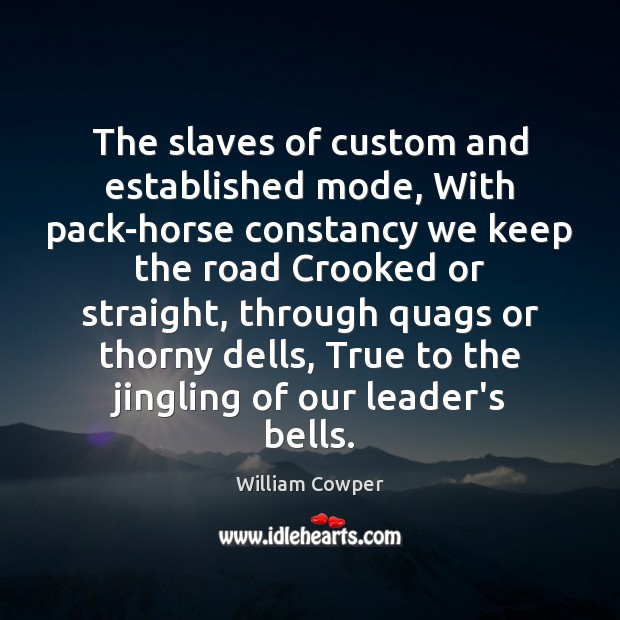 The slaves of custom and established mode, With pack-horse constancy we keep William Cowper Picture Quote