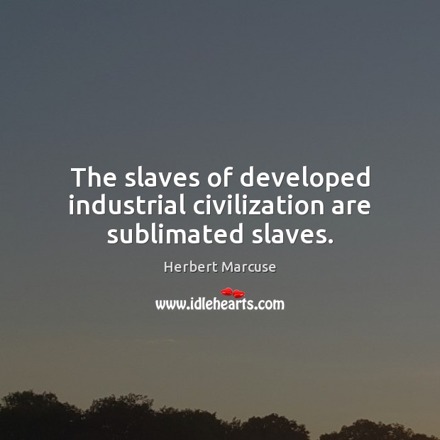 The slaves of developed industrial civilization are sublimated slaves. Herbert Marcuse Picture Quote