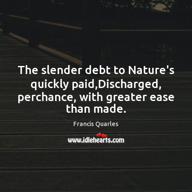 The slender debt to Nature's quickly paid,Discharged, perchance, with greater ease Francis Quarles Picture Quote