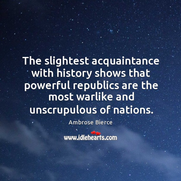 The slightest acquaintance with history shows that powerful republics are the Image