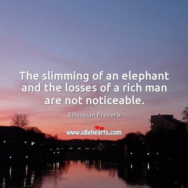 The slimming of an elephant and the losses of a rich man are not noticeable. Ethiopian Proverbs Image