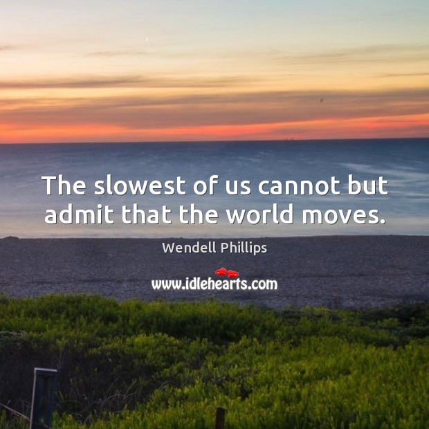 The slowest of us cannot but admit that the world moves. Wendell Phillips Picture Quote