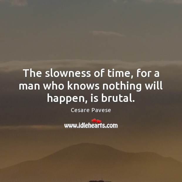 The slowness of time, for a man who knows nothing will happen, is brutal. Cesare Pavese Picture Quote