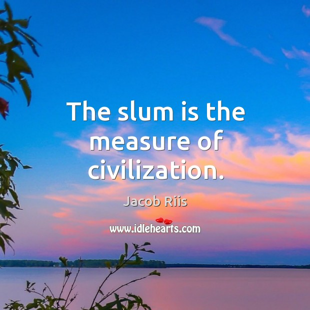 The slum is the measure of civilization. Image