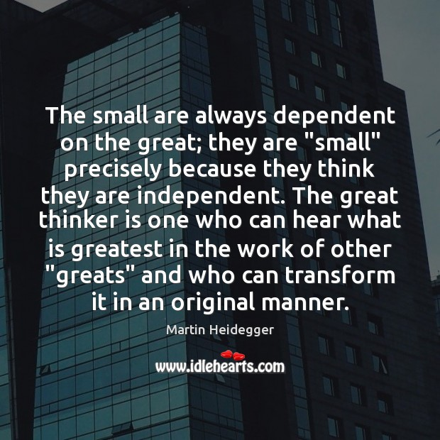 """The small are always dependent on the great; they are """"small"""" precisely Martin Heidegger Picture Quote"""