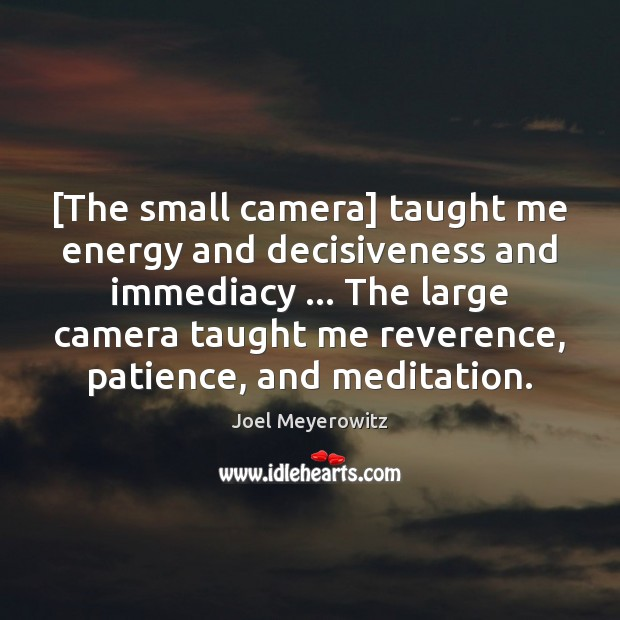 [The small camera] taught me energy and decisiveness and immediacy … The large Image