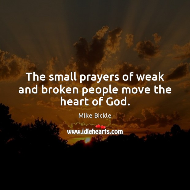 The small prayers of weak and broken people move the heart of God. Image