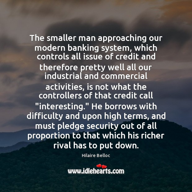 The smaller man approaching our modern banking system, which controls all issue Hilaire Belloc Picture Quote