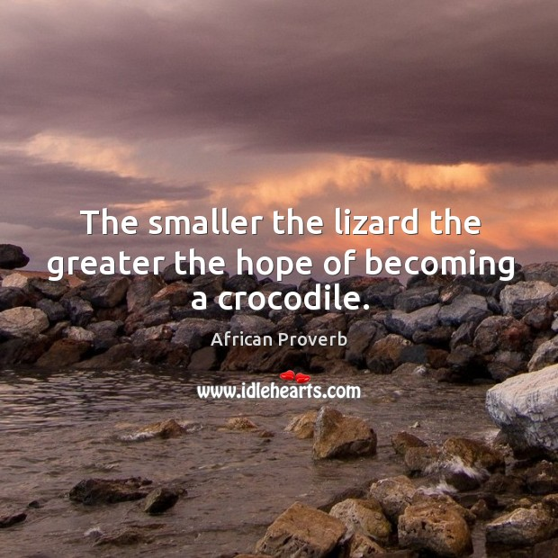 Image, The smaller the lizard the greater the hope of becoming a crocodile.