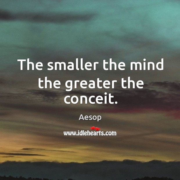 Image, The smaller the mind the greater the conceit.