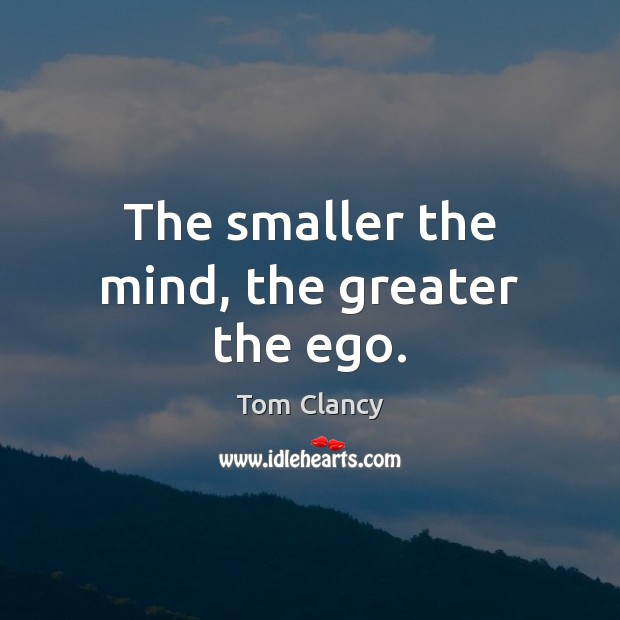 The smaller the mind, the greater the ego. Tom Clancy Picture Quote