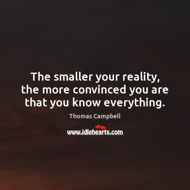 The smaller your reality, the more convinced you are that you know everything. Image