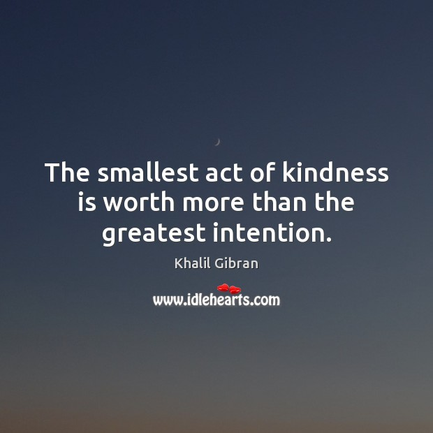 The smallest act of kindness is worth more than the greatest intention. Image