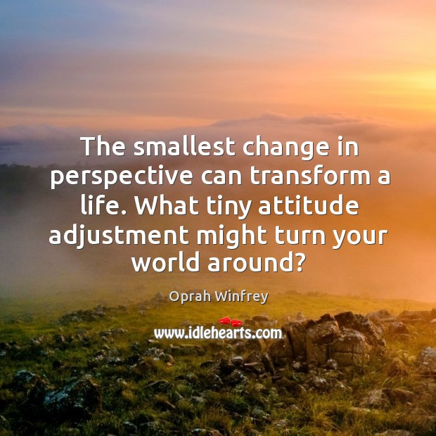 Image, The smallest change in perspective can transform a life. What tiny attitude