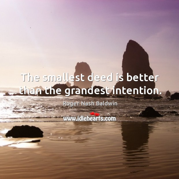The smallest deed is better than the grandest intention. Image
