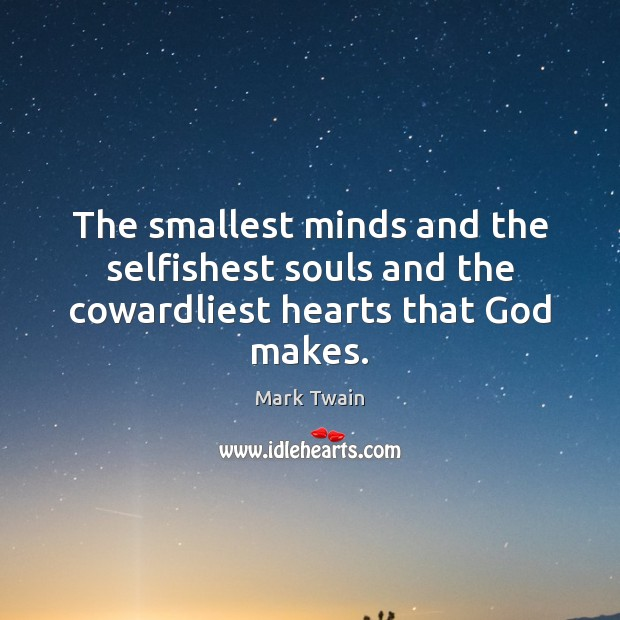 The smallest minds and the selfishest souls and the cowardliest hearts that God makes. Image