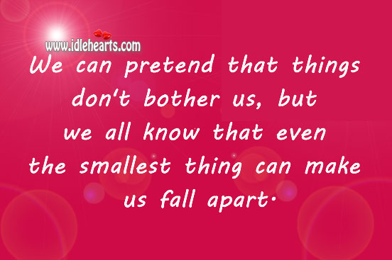 A Smallest Thing Can Make Us Fall Apart.