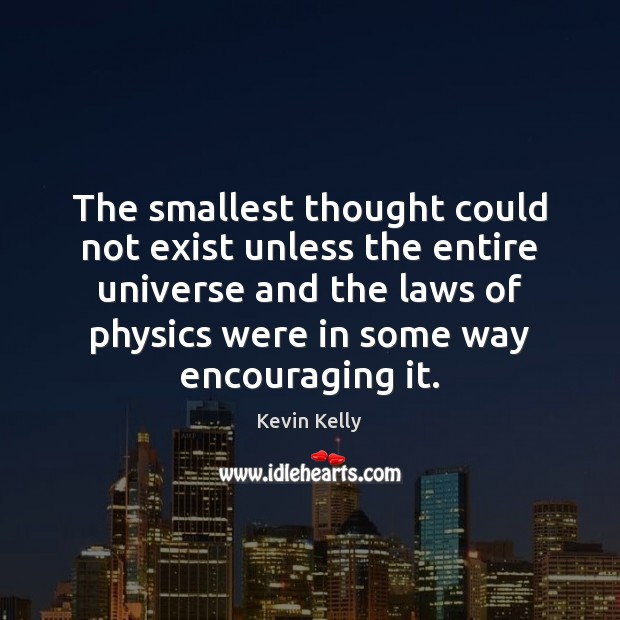 The smallest thought could not exist unless the entire universe and the Kevin Kelly Picture Quote