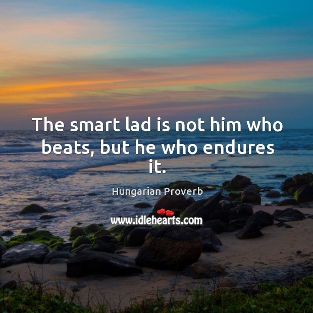 Image, The smart lad is not him who beats, but he who endures it.