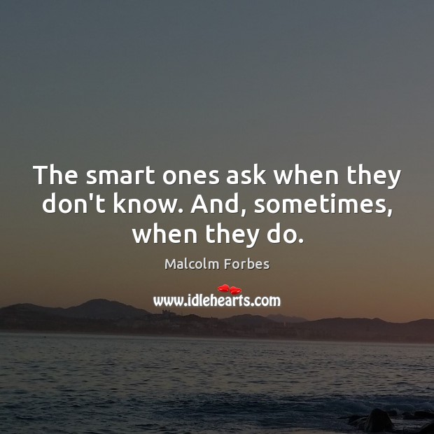 The smart ones ask when they don't know. And, sometimes, when they do. Malcolm Forbes Picture Quote