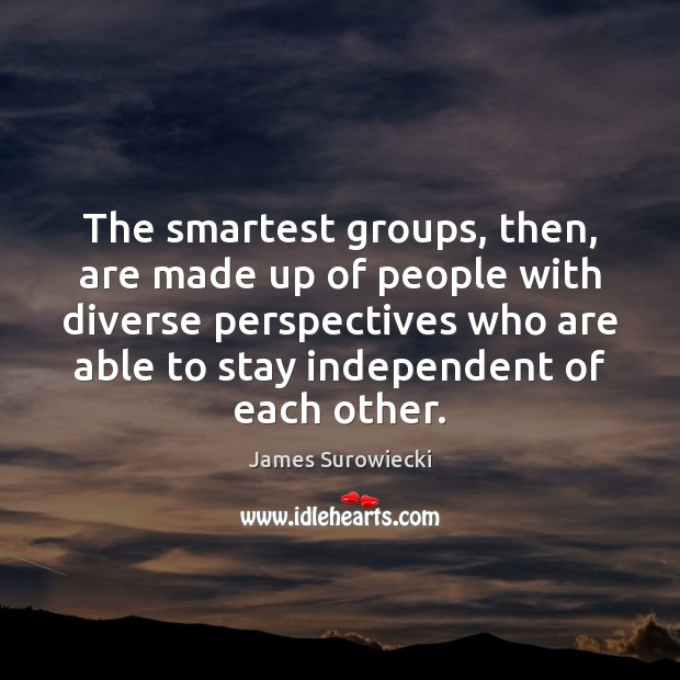 The smartest groups, then, are made up of people with diverse perspectives James Surowiecki Picture Quote