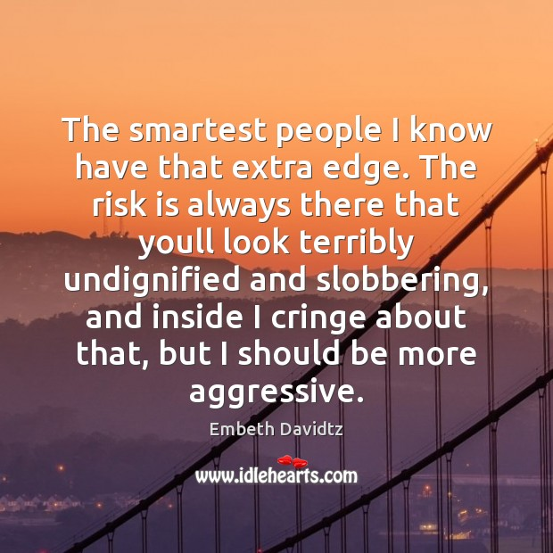 The smartest people I know have that extra edge. The risk is Image