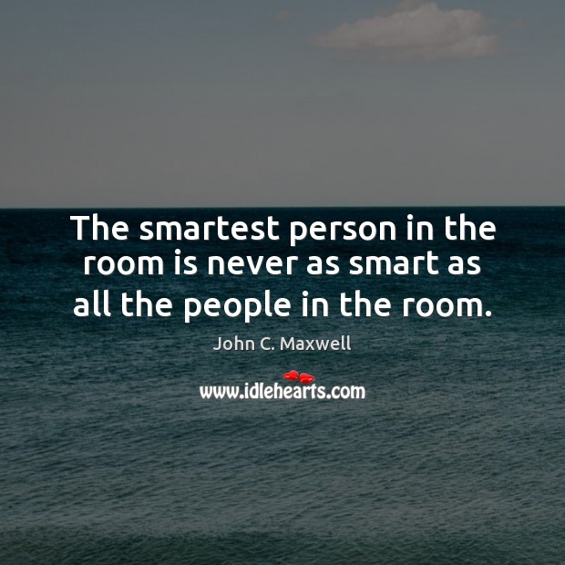 The smartest person in the room is never as smart as all the people in the room. Image