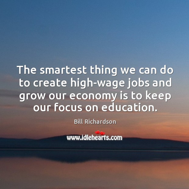 The smartest thing we can do to create high-wage jobs and grow our economy is to keep our focus on education. Bill Richardson Picture Quote