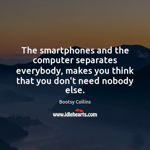 Image, The smartphones and the computer separates everybody, makes you think that you