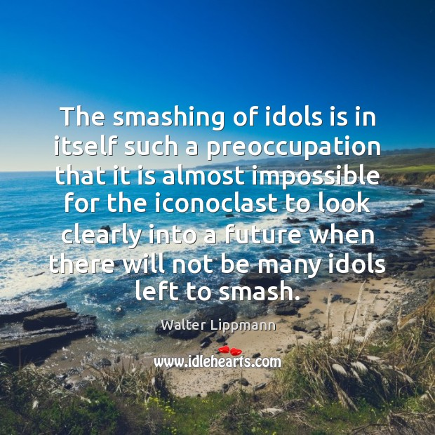 The smashing of idols is in itself such a preoccupation that it Image