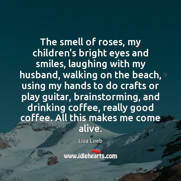 The smell of roses, my children's bright eyes and smiles, laughing with Image