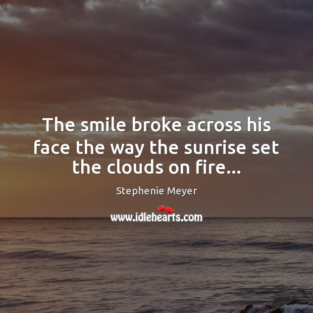 Image, The smile broke across his face the way the sunrise set the clouds on fire…