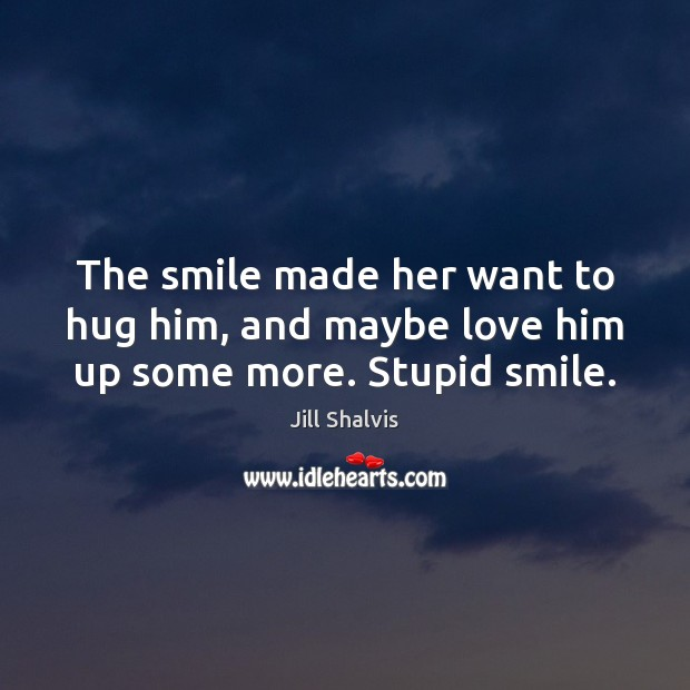 The smile made her want to hug him, and maybe love him up some more. Stupid smile. Hug Quotes Image