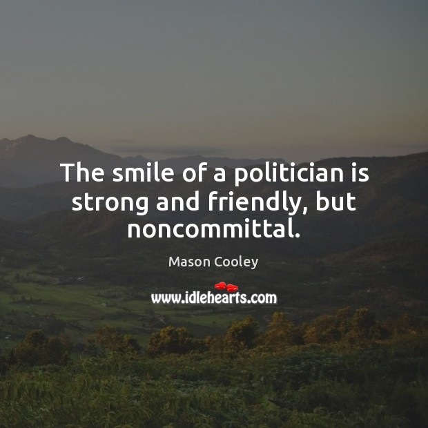 The smile of a politician is strong and friendly, but noncommittal. Image