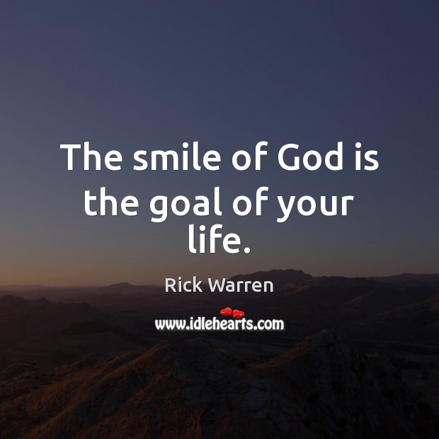 The smile of God is the goal of your life. Rick Warren Picture Quote