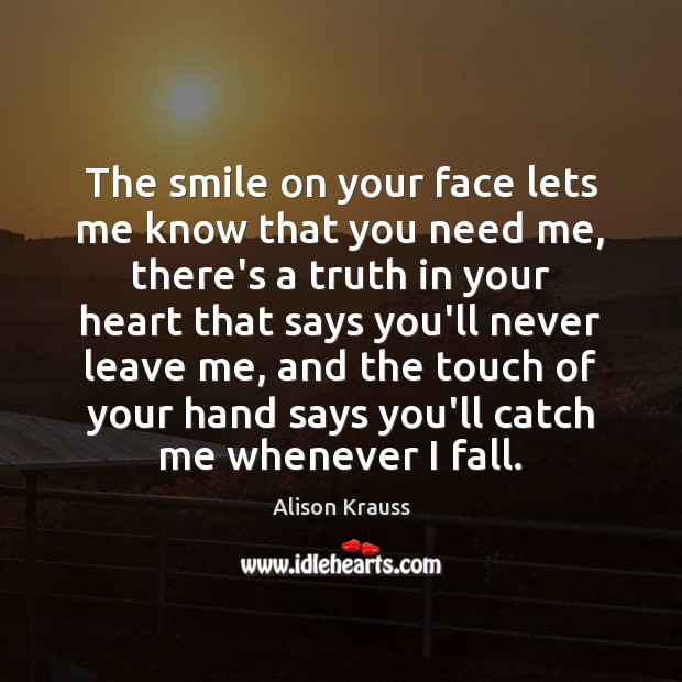 The smile on your face lets me know that you need me, Alison Krauss Picture Quote