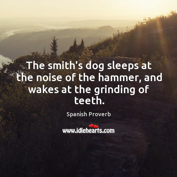 The smith's dog sleeps at the noise of the hammer, and wakes