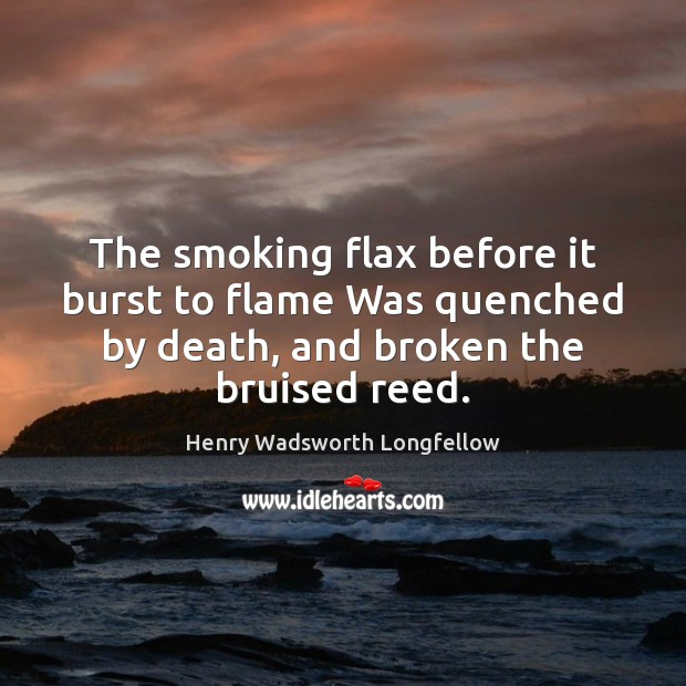 The smoking flax before it burst to flame Was quenched by death, Henry Wadsworth Longfellow Picture Quote