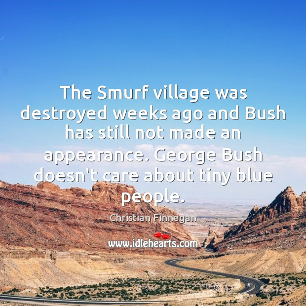 The Smurf village was destroyed weeks ago and Bush has still not Christian Finnegan Picture Quote