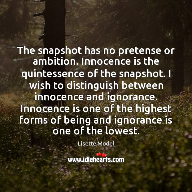 The snapshot has no pretense or ambition. Innocence is the quintessence of Lisette Model Picture Quote