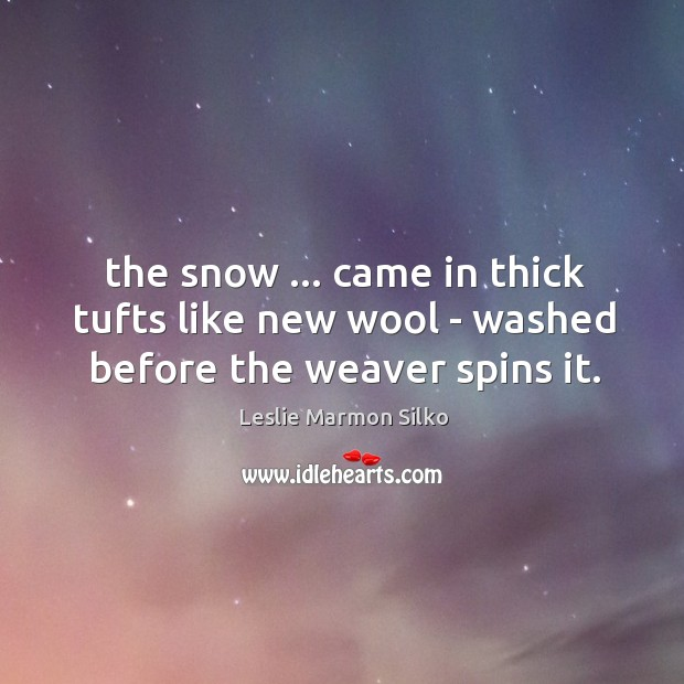 Image, The snow … came in thick tufts like new wool – washed before the weaver spins it.