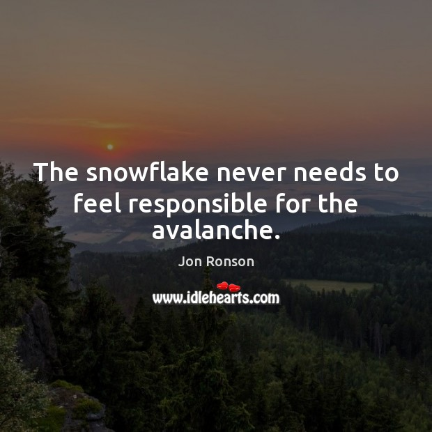 The snowflake never needs to feel responsible for the avalanche. Jon Ronson Picture Quote
