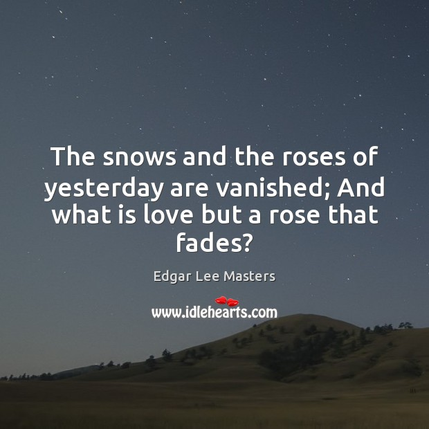 The snows and the roses of yesterday are vanished; And what is love but a rose that fades? Edgar Lee Masters Picture Quote