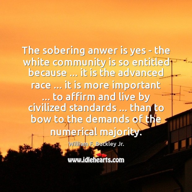 The sobering anwer is yes – the white community is so entitled William F. Buckley Jr. Picture Quote