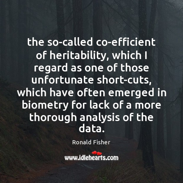 The so-called co-efficient of heritability, which I regard as one of those Ronald Fisher Picture Quote